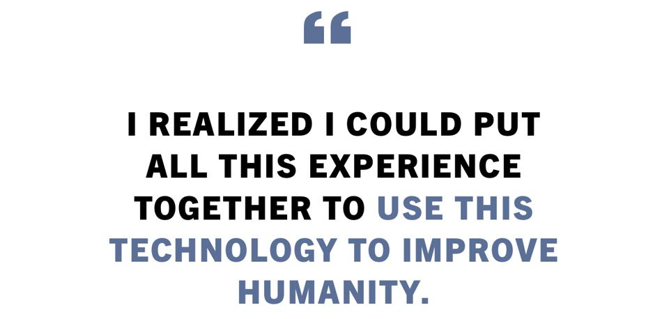 """I realized I could put all this experience together to use this technology to improve humanity."""