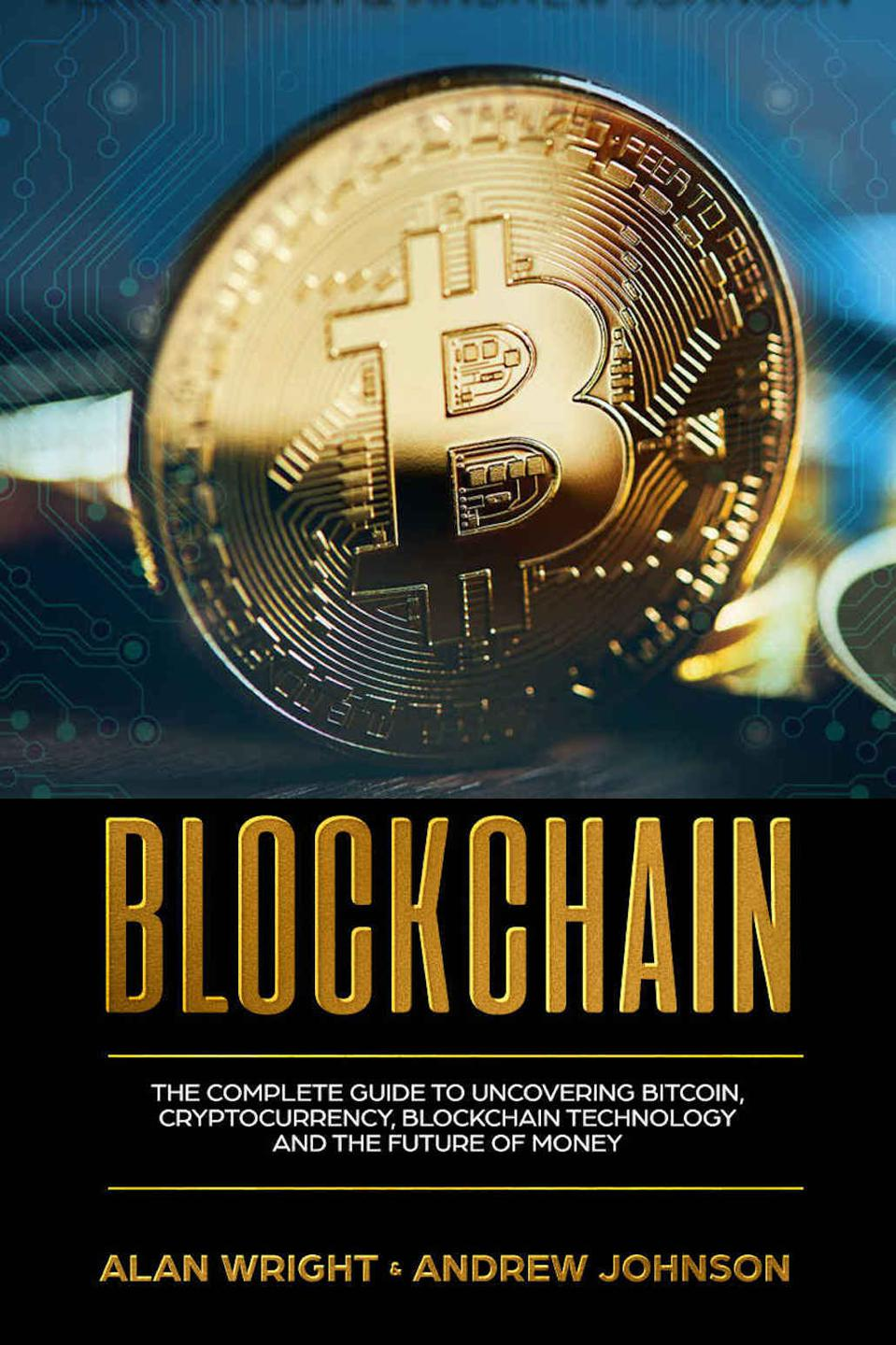 Blockchain: The Complete Guide to Uncovering Bitcoin, Cryptocurrency, Bitcoin Technology and the Future of Money by Alan Wright and Andrew Johnson