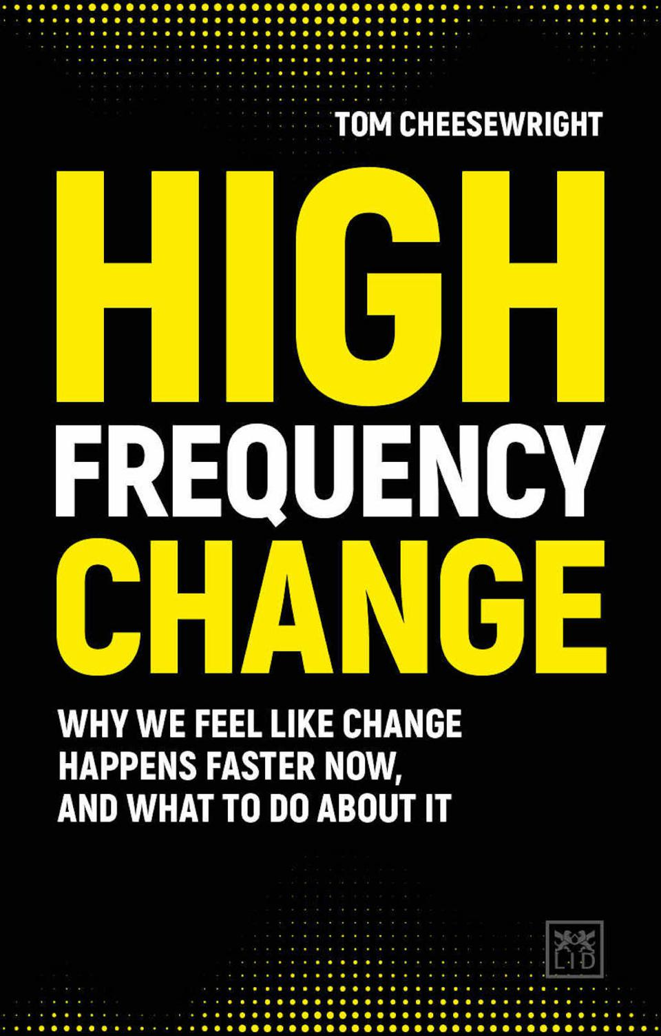 High Frequency Change: Why We Feel Like Change Happens Faster Now, and What to Do About It by Tom Cheesewright