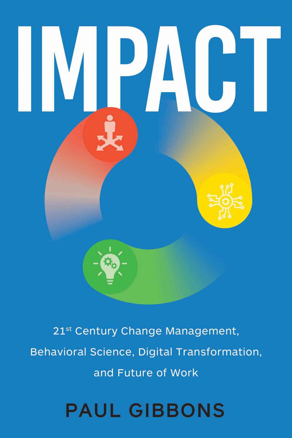 IMPACT: 21st Century Change Management, Behavioral Science, Digital Transformation, and the Future of Work by Paul Gibbons