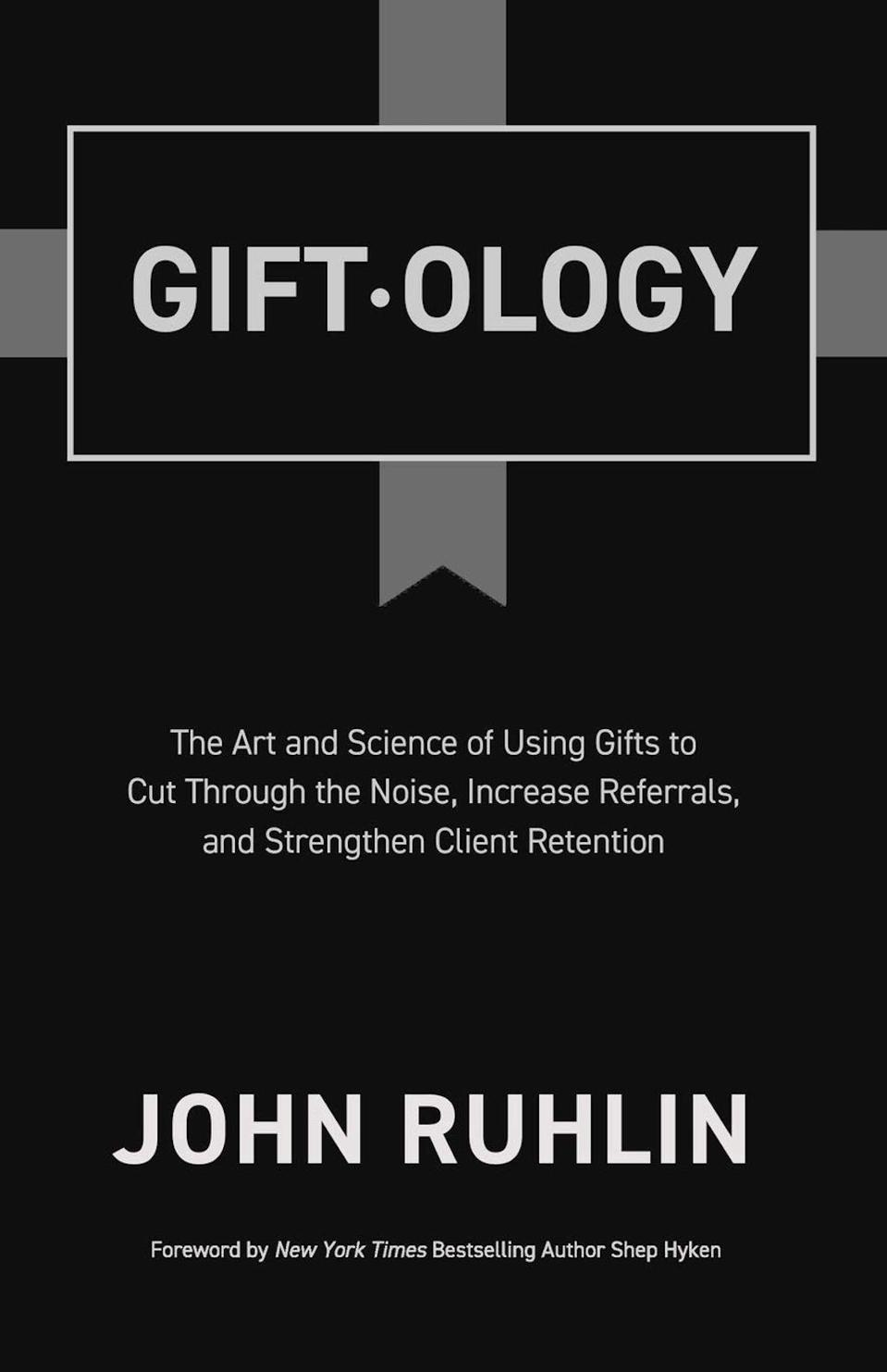 Giftology: The Art and Science of Using Gifts to Cut Through the Noise, Increase Referrals, and Strengthen Client Retention by John Ruhlin