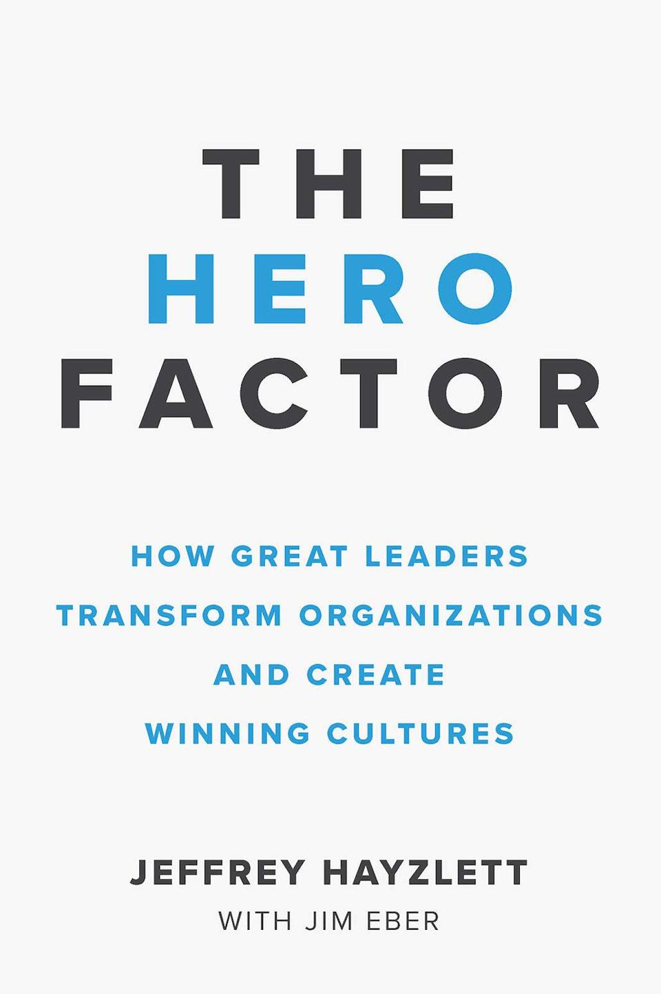 The Hero Factor: How Great Leaders Transform Organizations and Create Winning Cultures by Jeffrey W. Hayzlett