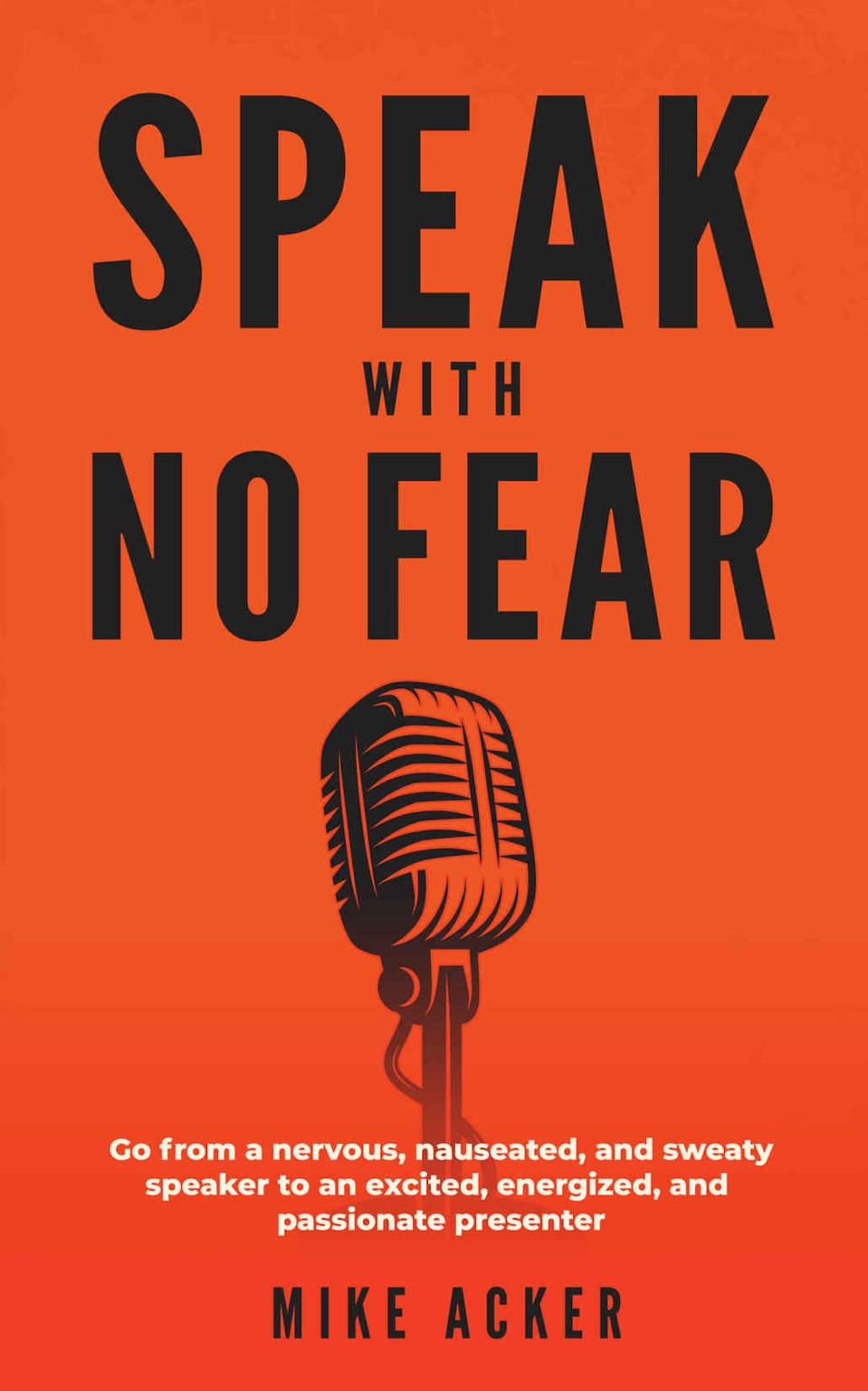 Speak With No Fear: Go From a Nervous, Nauseated, and Sweaty Speaker to an Excited, Energized, and Passionate Presenter by Mike Acker