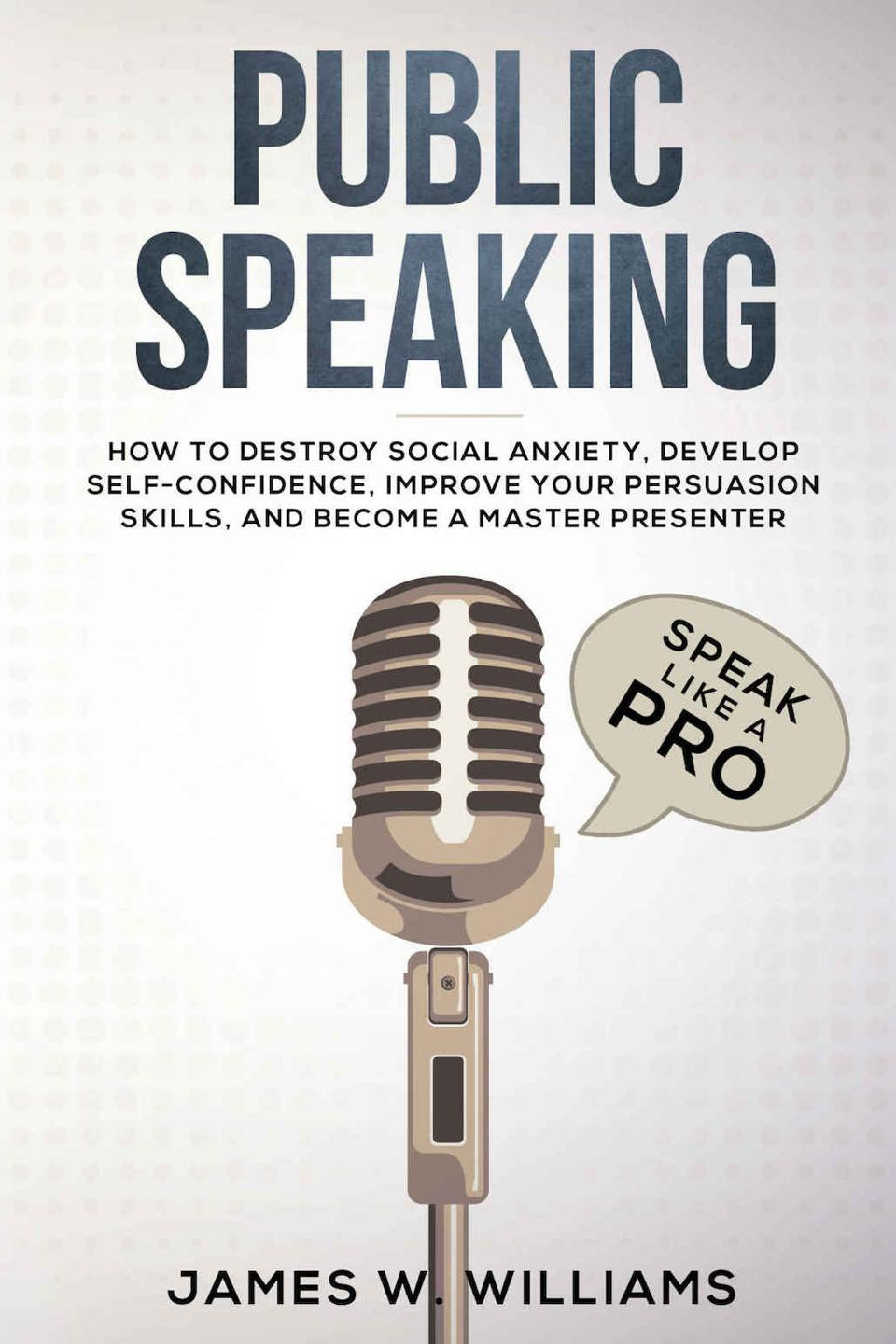 Public Speaking: How to Destroy Social Anxiety, Develop Self-Confidence, Improve Your Persuasion Skills, and Become a Master Presenter by James W. Williams