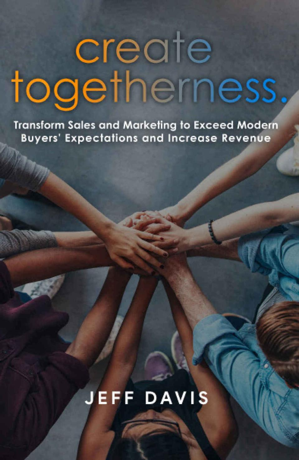 Create Togetherness: Transform Sales and Marketing to Exceed Modern Buyers' Expectations and Increase Revenue by Jeff Davis
