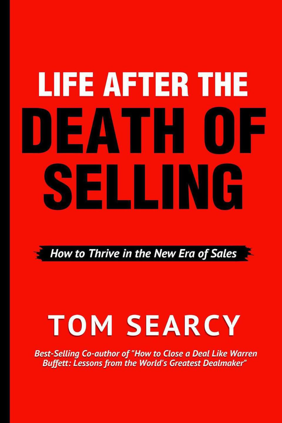 Life After the Death of Selling: How to Thrive in the New Era of Sales by Tom Searcy