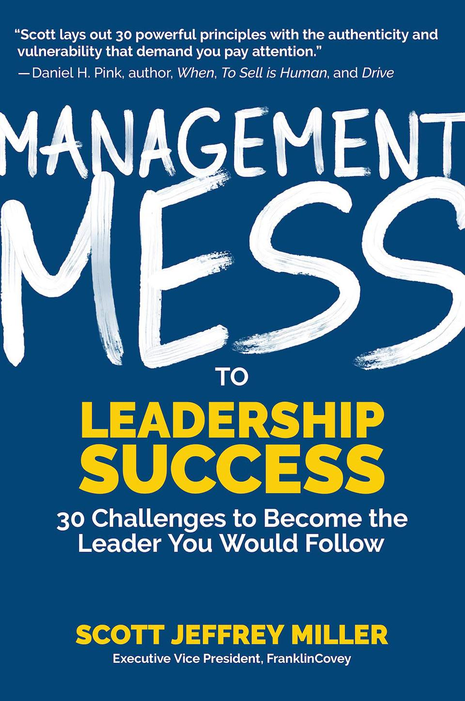Management Mess to Leadership Success: 30 Challenges to Become the Leader You Would Follow by Scott Jeffrey Miller