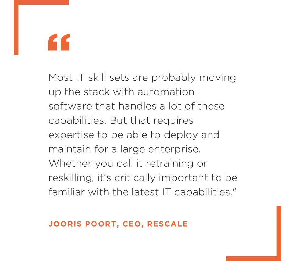 ″Most IT skill sets are probably moving up the stack with automation software that handles a lot of these capabilities. But that requires expertise to be able to deploy and maintain for a large enterprise. Whether you call it retraining or reskilling, it's critically important to be familiar with the latest IT capabilities.″ Joris Poort, CEO, Rescale