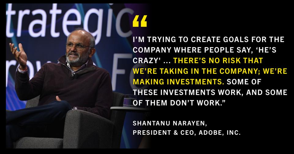 """""""I'm trying to create goals for the company where people say, 'He's crazy' ... There's no risk that we're taking in the company; we're making investments. Some of these investments work, and some of them don't work.″  -Shantanu Narayen, President & CEO, Adobe, Inc."""