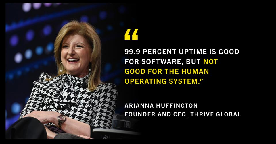 """""""99.9 percent uptime is good for software, but not good for the human operating system."""" Arianna Huffington Founder and CEO, Thrive Global"""