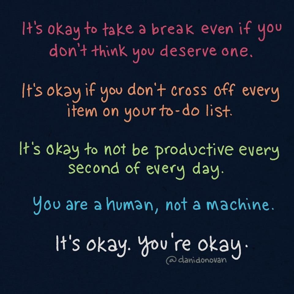 It's okay not to be productive every second of every day. You are a human, not a machine/ It's okay. You're okay.