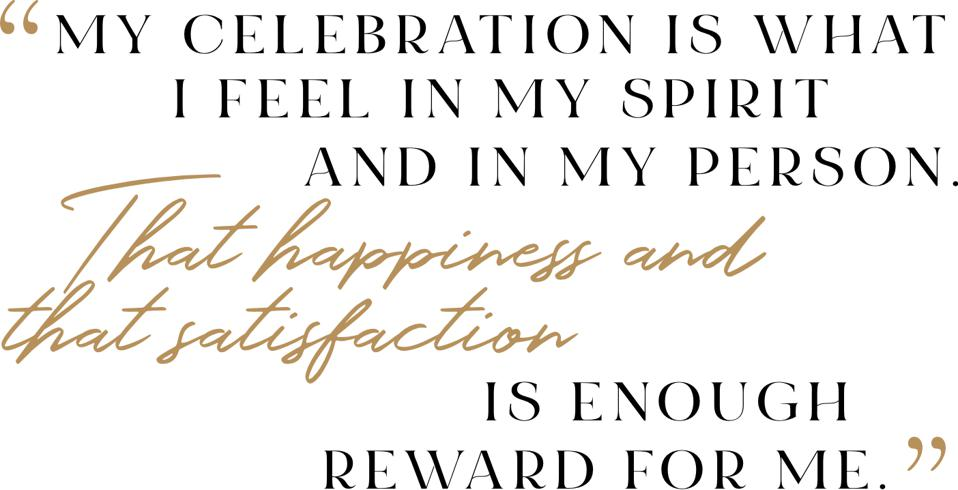 """""""My celebration is what I feel in my spirit and in my person. That happiness and that satisfaction is enough reward for me."""""""