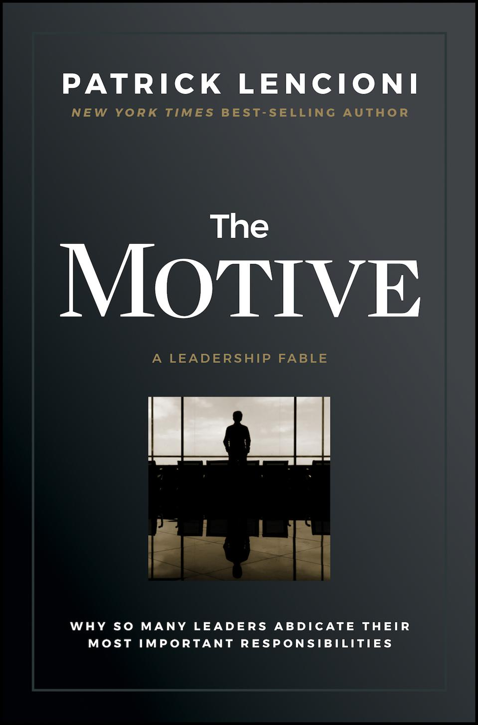 The Motive: Why So Many Leaders Abdicate Their Most Important Responsibilities 1st Edition by Patrick M. Lencioni