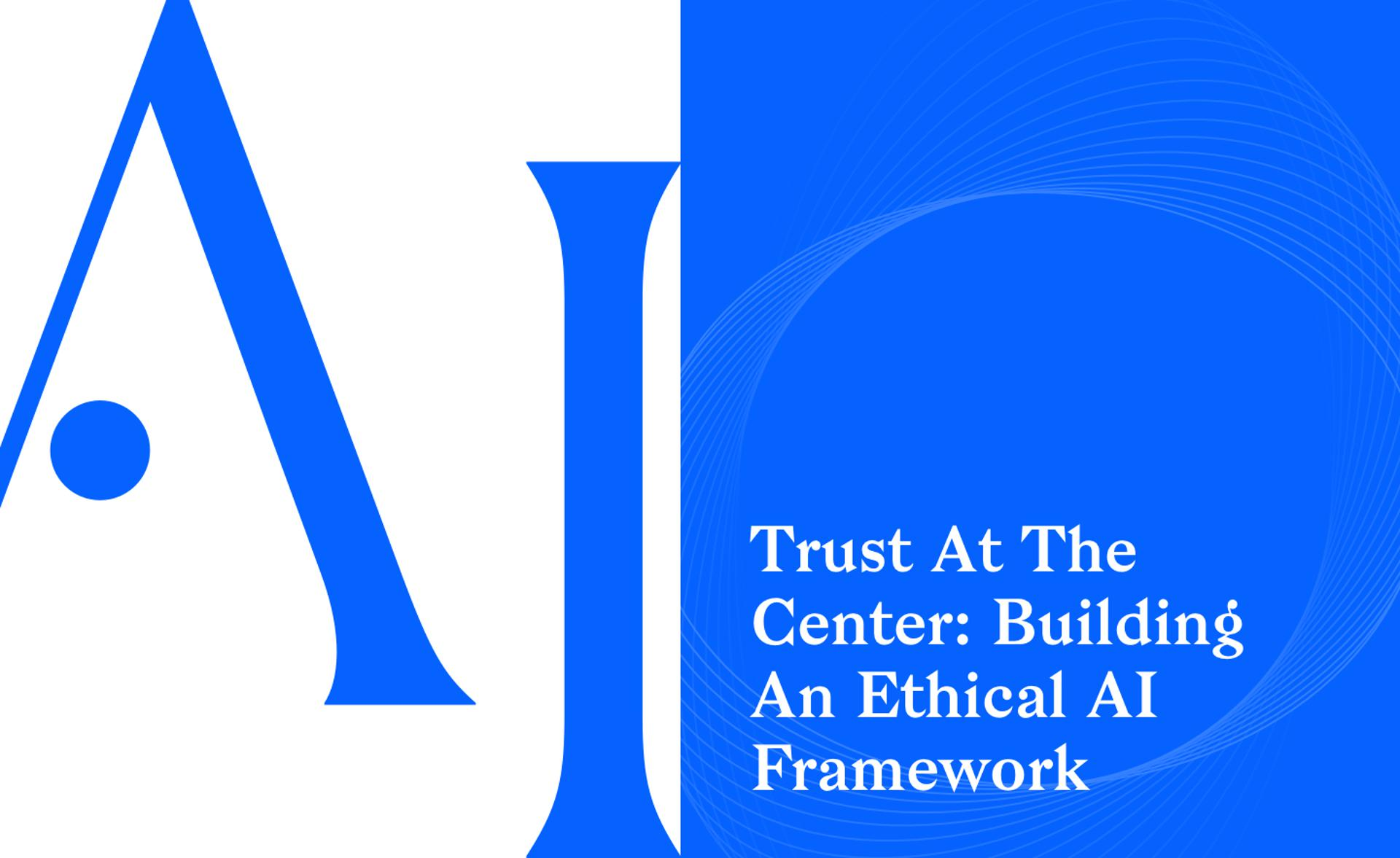 Trust At The Center: Building An Ethical AI Framework