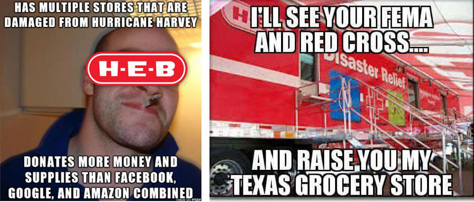 Meme 1 - HEB donates more money and supplies than Facebook, Google, and Amazon combined. Meme 2 - I'll see your FEMA and Red Cross, and raise you my Texas grocery store