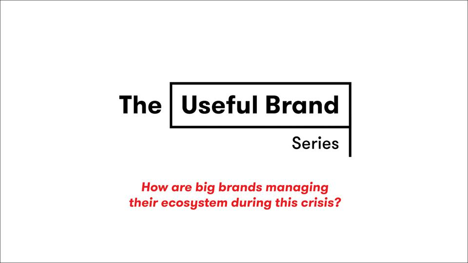 The Useful Brand Series: How are big brands managing their ecosystem during this crisis?