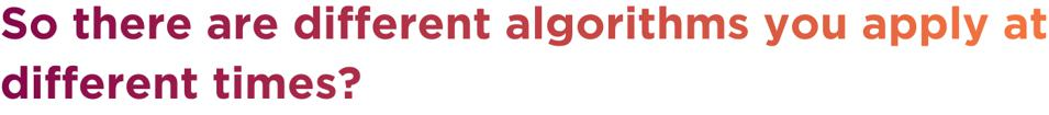 So there are different algorithms you apply at different times?