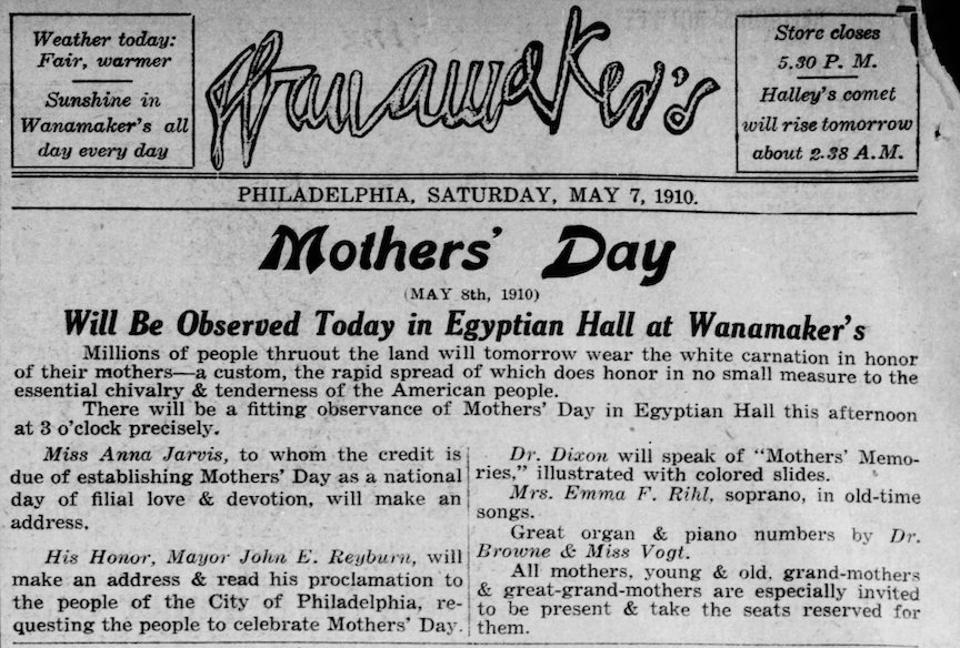 An advertisement from Saturday May 7, 1910 for the John Wanamaker department store announced a special Mother's Day presentation in his store's Egyptian Hall.