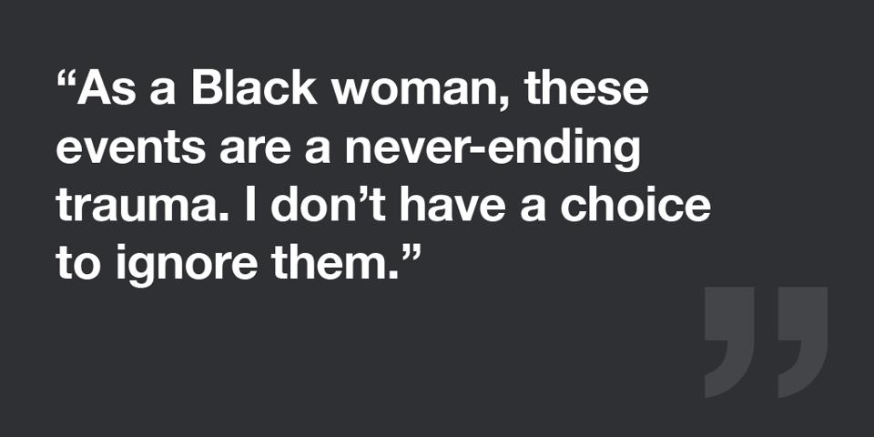 As a Black woman, I don't have a choice to ignore these events.