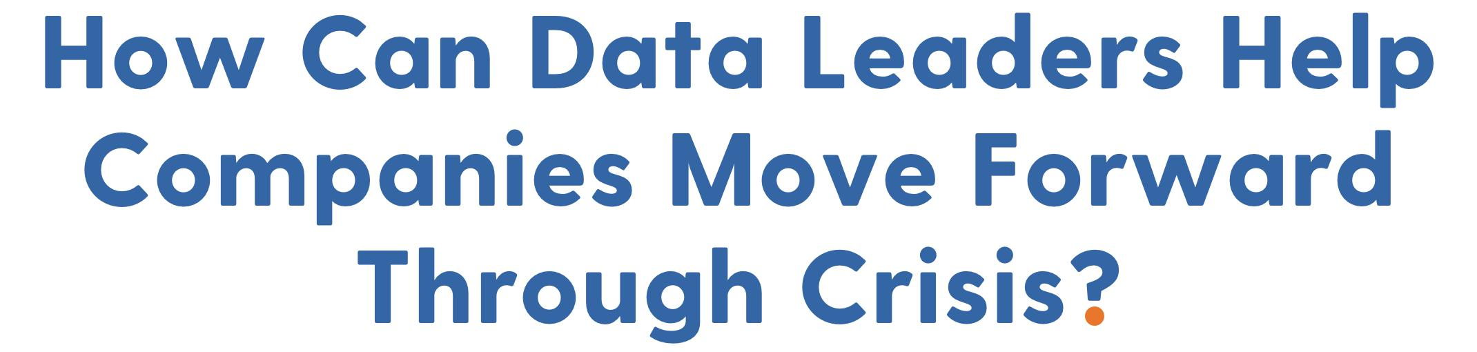 Section 02: How Can Data Leaders Help Companies Move Forward Through Crisis?