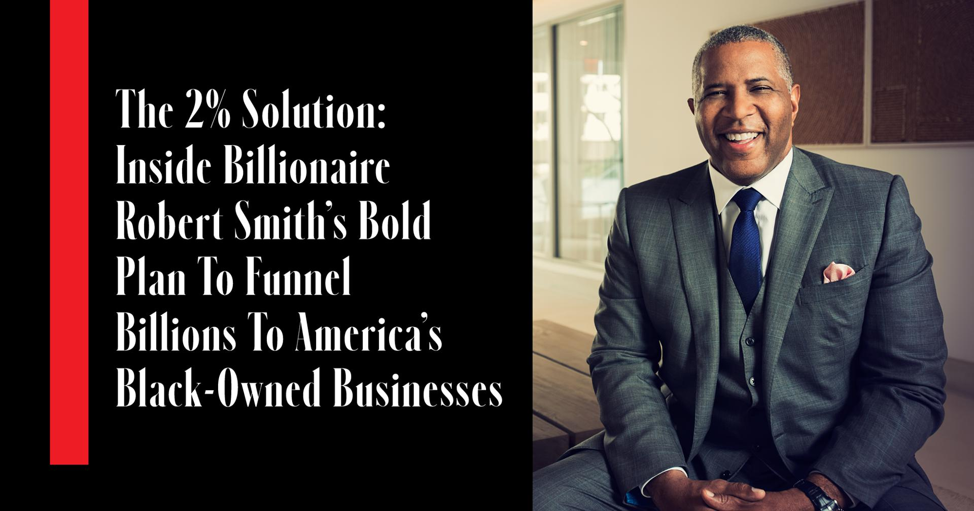 The 2% Solution: Inside Billionaire Robert Smith's Bold Plan To Funnel Billions To America's Black-Owned Businesses