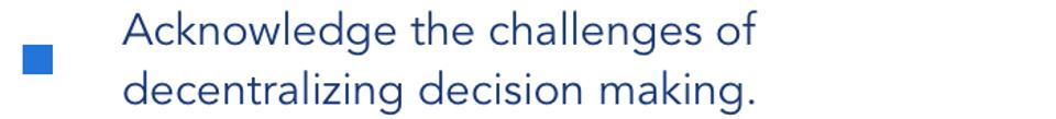 Acknowledge the challenges of decentralizing decision-making.