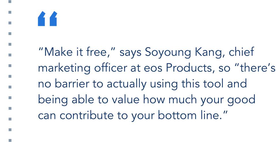"""""""Make it free,"""" says Soyoung Kang, chief marketing officer at eos Products, so """"there's no barrier to actually using this tool and being able to value how much your good can contribute to your bottom line."""""""
