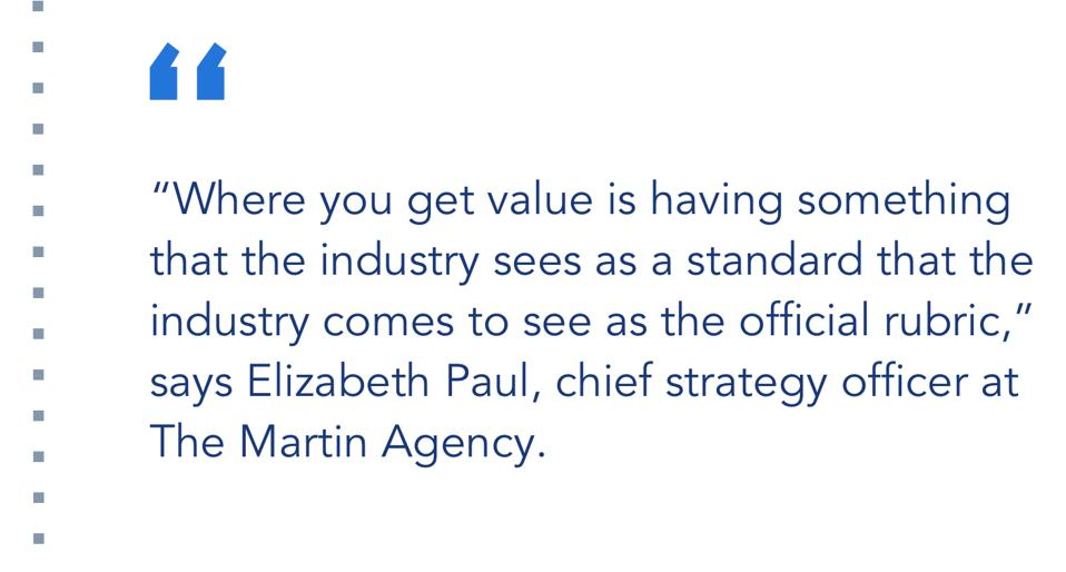 """""""Where you get value is having something that the industry sees as a standard that the industry comes to see as the official rubric,"""" says Elizabeth Paul, chief strategy officer at The Martin Agency."""