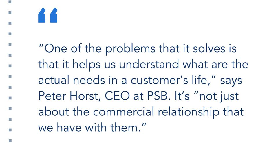 """""""One of the problems that it solves is that it helps us understand what are the actual needs in a customer's life,"""" says Peter Horst, CEO at PSB. It's """"not just about the commercial relationship that we have with them."""""""