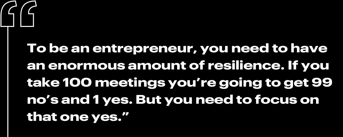 """""""To be an entrepreneur, you need to have an enormous amount of resilience. If you take 100 meetings you're going to get 99 no's and 1 yes. But you need to focus on that one yes."""""""