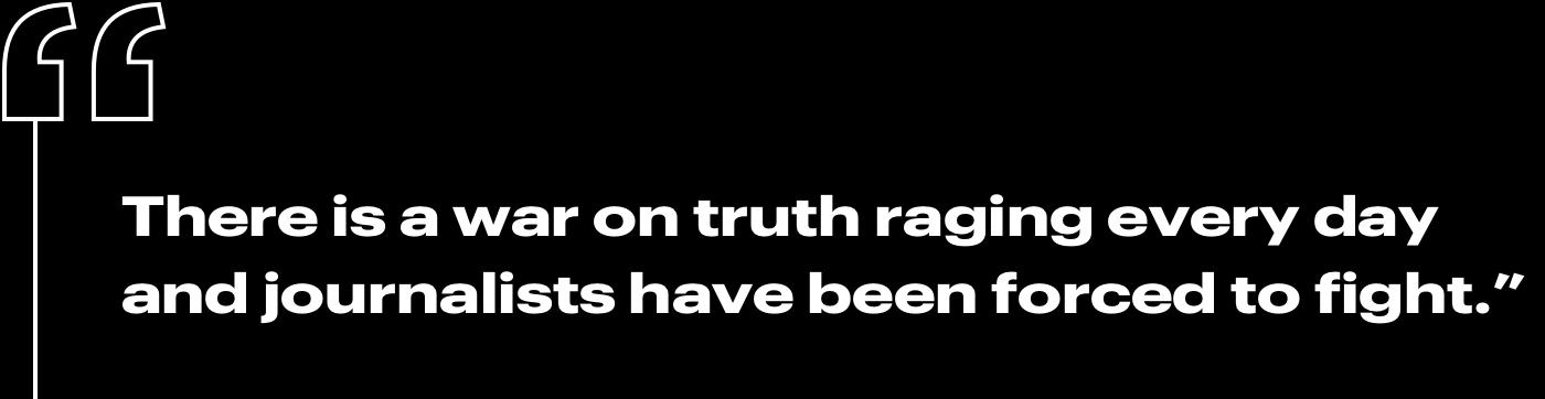 """""""There is a war on truth raging every day and journalists have been forced to fight."""""""