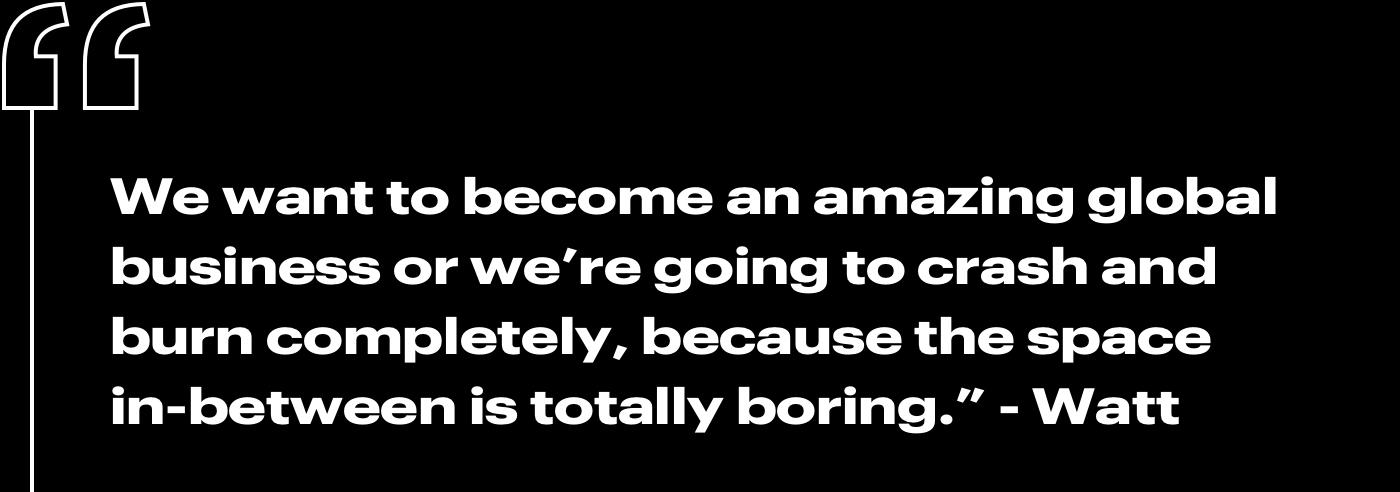 """""""We want to become an amazing global business or we're going to crash and burn completely, because the space in-between is totally boring."""" —Watt"""