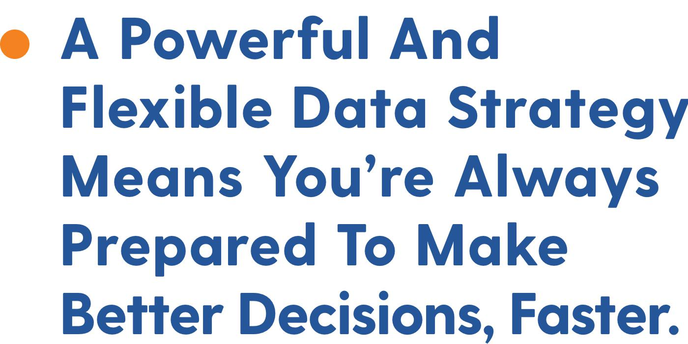 A powerful And Flexible Data Strategy Means You're Always Prepared To Make Better Decisions