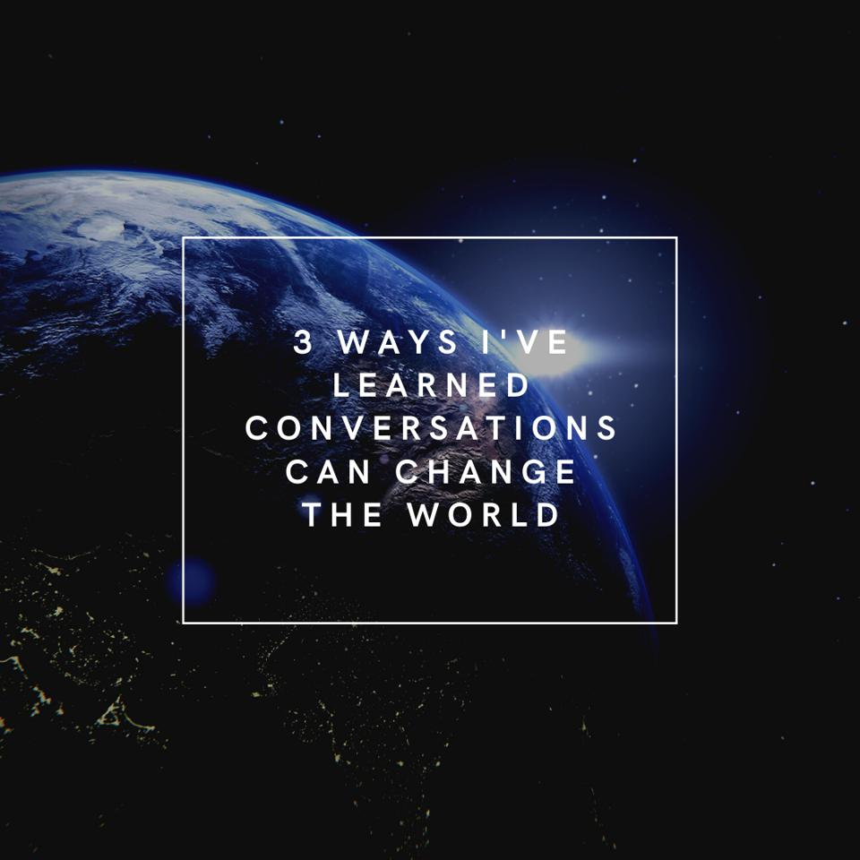 3 Ways I've Learned Conversations Can Change The World