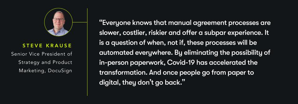 """Everyone knows that manual agreement processes are slower, costlier, riskier and offer a subpar experience. It is a question of when, not if, these processes will be automated everywhere. By eliminating the possibility of in-person paperwork, Covid-19 has accelerated the transformation. And once people go from paper to digital, they don't go back."" -  Steve Krause, Senior Vice President of Strategy and Product Marketing, DocuSign"