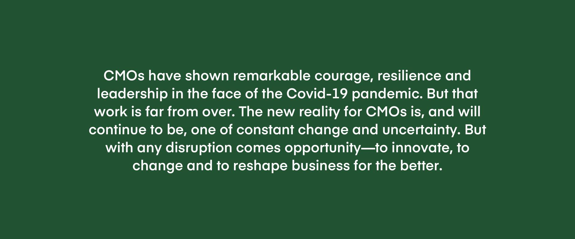 CMOs have shown remarkable courage, resilience and leadership in the face of the Covid-19 pandemic. But that work is far from over. The new reality for CMOs is, and will continue to be, one of constant change and uncertainty. But with any disruption comes opportunity—to innovate, to change and to reshape business for the better.