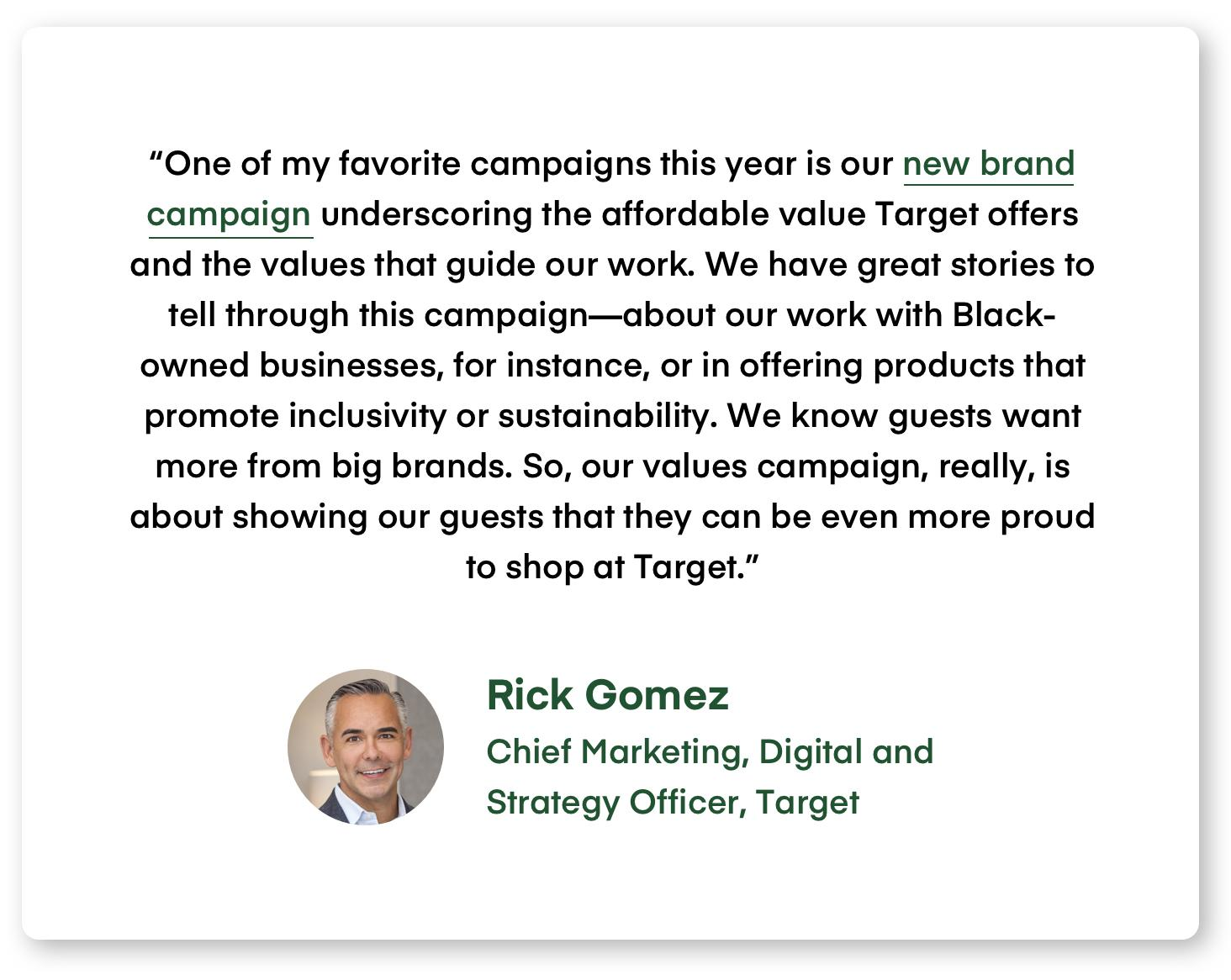"""""""One of my favorite campaigns this year is our new brand campaign underscoring the affordable value Target offers and the values that guide our work. We have great stories to tell through this campaign—about our work with Black-owned businesses, for instance, or in offering products that promote inclusivity or sustainability. We know guests want more from big brands. So, our values campaign, really, is about showing our guests that they can be even more proud to shop at Target."""""""