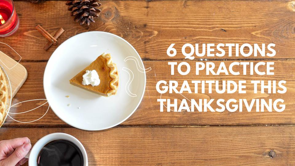 6 Questions To Practice Gratitude This Thanksgiving