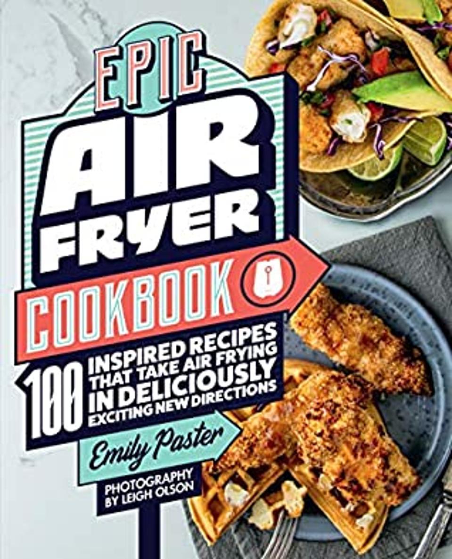 Epic Air Fryer Cookbook: 100 recettes inspirées qui prennent l'air dans de nouvelles directions délicieusement excitantes