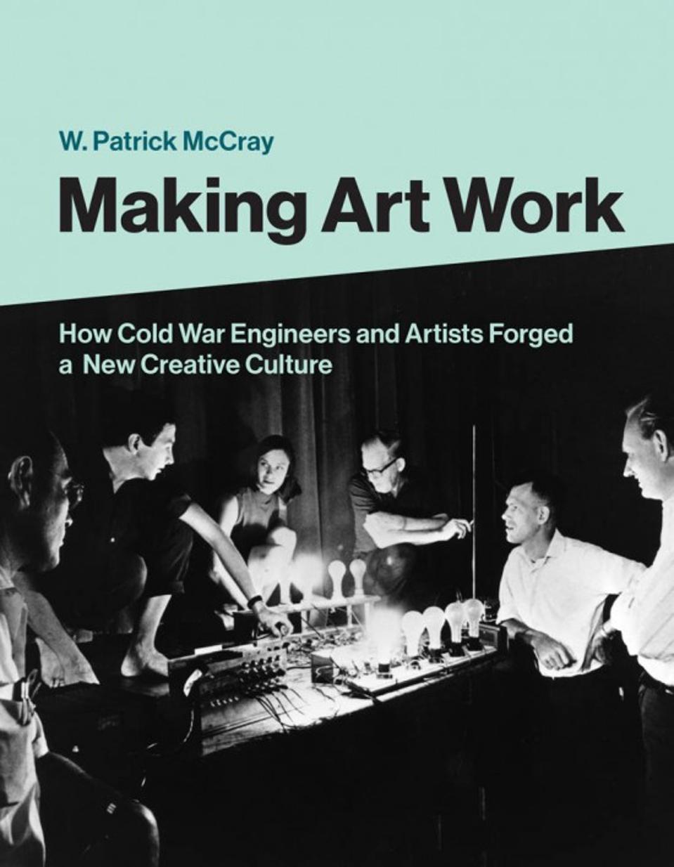 Making Art Work, by W. Patrick McCray (MIT Press)