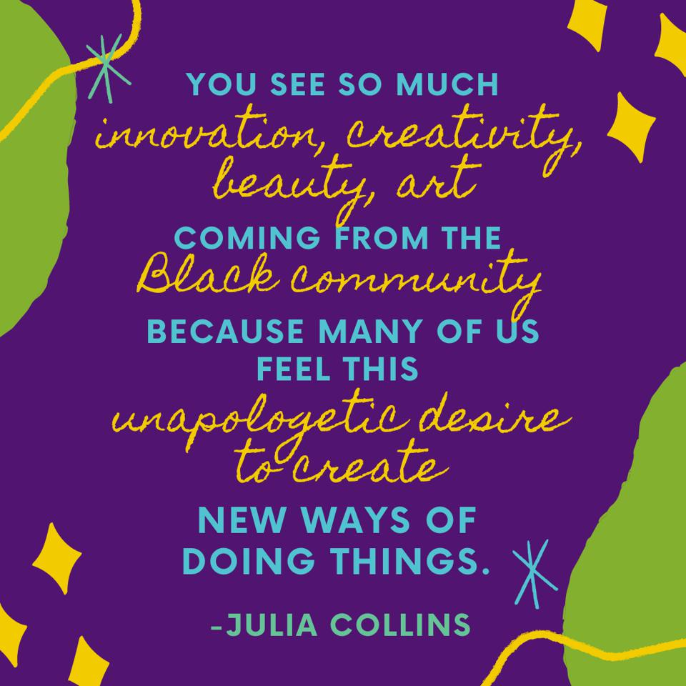 ″You see so much innovation, creativity, beauty, art coming from the Black community because so many of us feel this unapologetic desire to create new ways of doing things.″ - Julia Collins