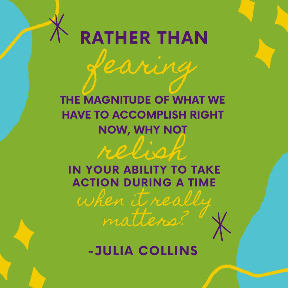 ″Rather than fearing the magnitude of what we have to accomplish right now, why not relish in your ability to take action during a time when it really matters?″ Julia Collins